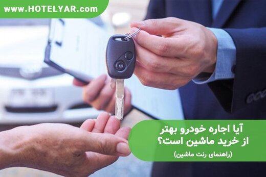 آیا اجاره خودرو بهتر از خرید ماشین است؟ (راهنمای رنت ماشین)
